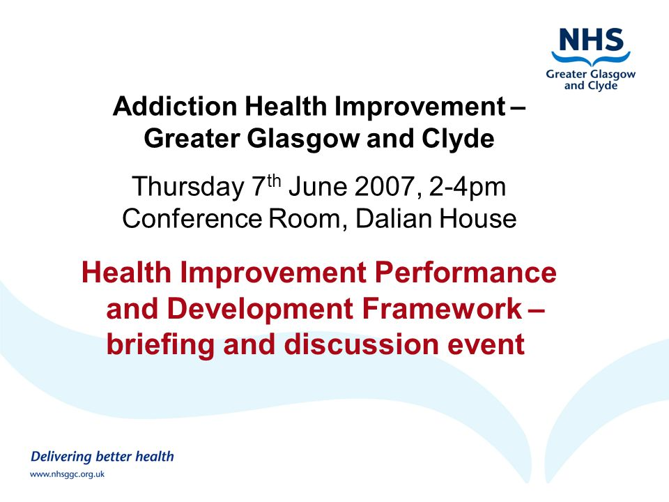 Addiction Health Improvement – Greater Glasgow and Clyde Thursday 7 th June 2007, 2-4pm Conference Room, Dalian House Health Improvement Performance and Development Framework – briefing and discussion event