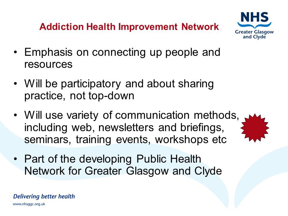 Addiction Health Improvement Network Emphasis on connecting up people and resources Will be participatory and about sharing practice, not top-down Will use variety of communication methods, including web, newsletters and briefings, seminars, training events, workshops etc Part of the developing Public Health Network for Greater Glasgow and Clyde