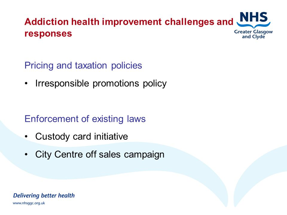 Addiction health improvement challenges and responses Pricing and taxation policies Irresponsible promotions policy Enforcement of existing laws Custody card initiative City Centre off sales campaign