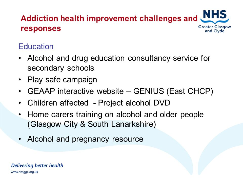 Addiction health improvement challenges and responses Education Alcohol and drug education consultancy service for secondary schools Play safe campaign GEAAP interactive website – GENIUS (East CHCP) Children affected - Project alcohol DVD Home carers training on alcohol and older people (Glasgow City & South Lanarkshire) Alcohol and pregnancy resource