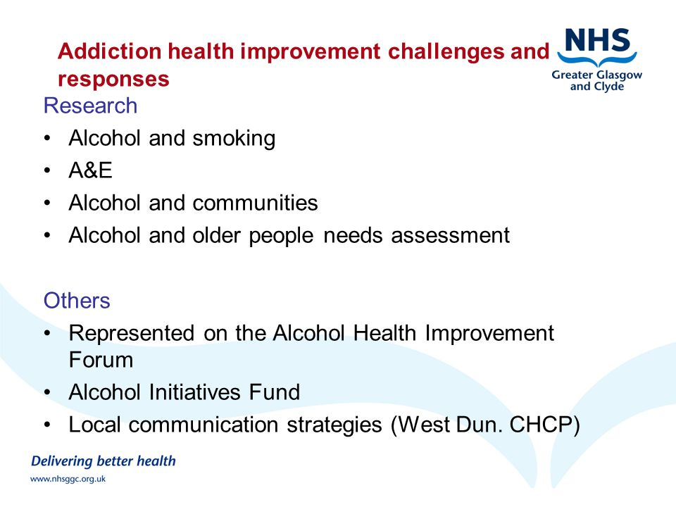 Addiction health improvement challenges and responses Research Alcohol and smoking A&E Alcohol and communities Alcohol and older people needs assessment Others Represented on the Alcohol Health Improvement Forum Alcohol Initiatives Fund Local communication strategies (West Dun.