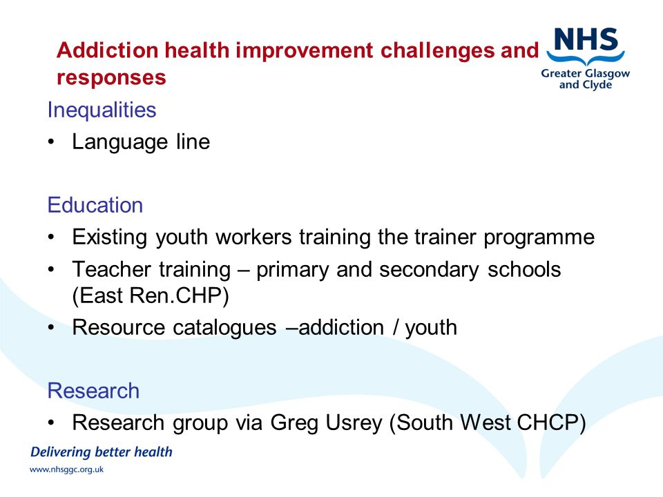 Addiction health improvement challenges and responses Inequalities Language line Education Existing youth workers training the trainer programme Teacher training – primary and secondary schools (East Ren.CHP) Resource catalogues –addiction / youth Research Research group via Greg Usrey (South West CHCP)