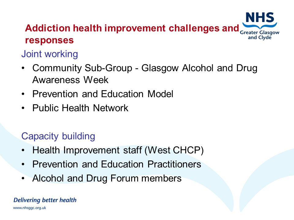 Addiction health improvement challenges and responses Joint working Community Sub-Group - Glasgow Alcohol and Drug Awareness Week Prevention and Education Model Public Health Network Capacity building Health Improvement staff (West CHCP) Prevention and Education Practitioners Alcohol and Drug Forum members