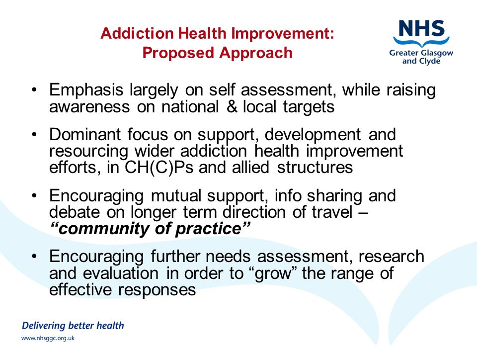 Addiction Health Improvement: Proposed Approach Emphasis largely on self assessment, while raising awareness on national & local targets Dominant focus on support, development and resourcing wider addiction health improvement efforts, in CH(C)Ps and allied structures Encouraging mutual support, info sharing and debate on longer term direction of travel – community of practice Encouraging further needs assessment, research and evaluation in order to grow the range of effective responses