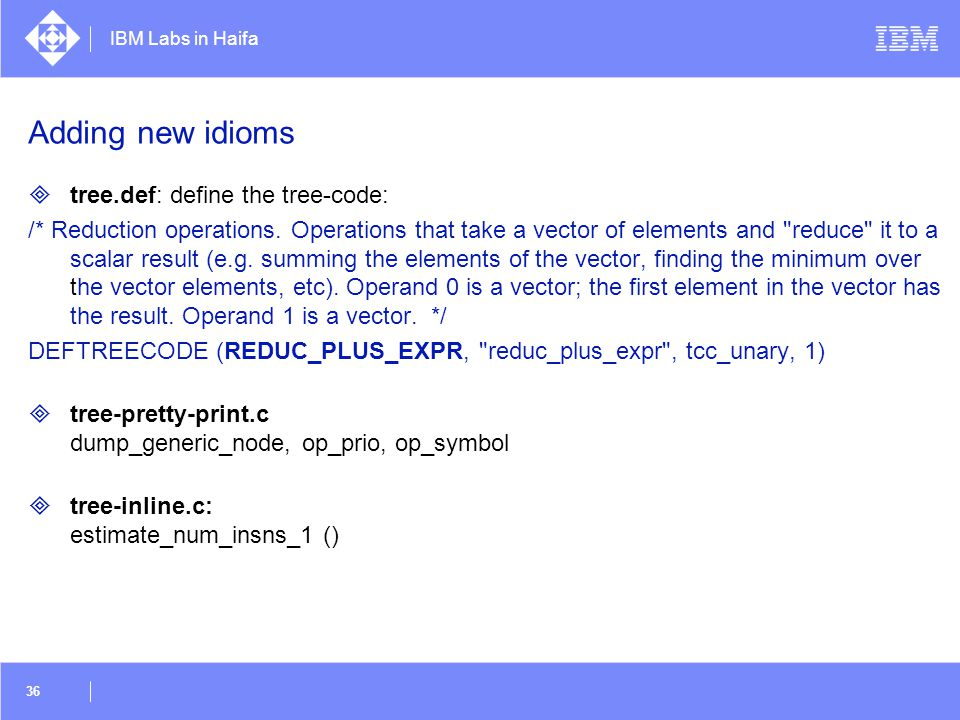 IBM Labs in Haifa 36 Adding new idioms  tree.def: define the tree-code: /* Reduction operations. Operations that take a vector of elements and