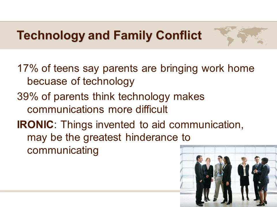 Technology and Family Conflict 17% of teens say parents are bringing work home becuase of technology 39% of parents think technology makes communications more difficult IRONIC: Things invented to aid communication, may be the greatest hinderance to communicating