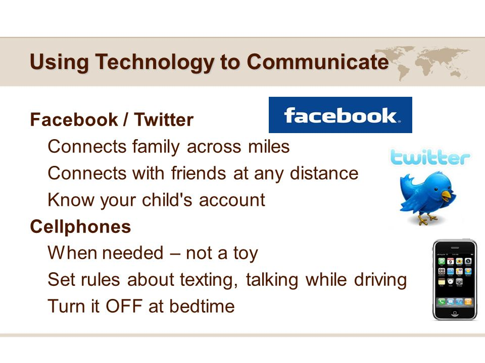 Using Technology to Communicate Facebook / Twitter Connects family across miles Connects with friends at any distance Know your child s account Cellphones When needed – not a toy Set rules about texting, talking while driving Turn it OFF at bedtime