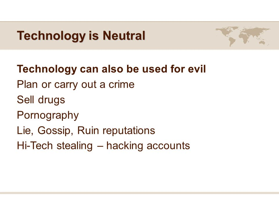 Technology is Neutral Technology can also be used for evil Plan or carry out a crime Sell drugs Pornography Lie, Gossip, Ruin reputations Hi-Tech stealing – hacking accounts