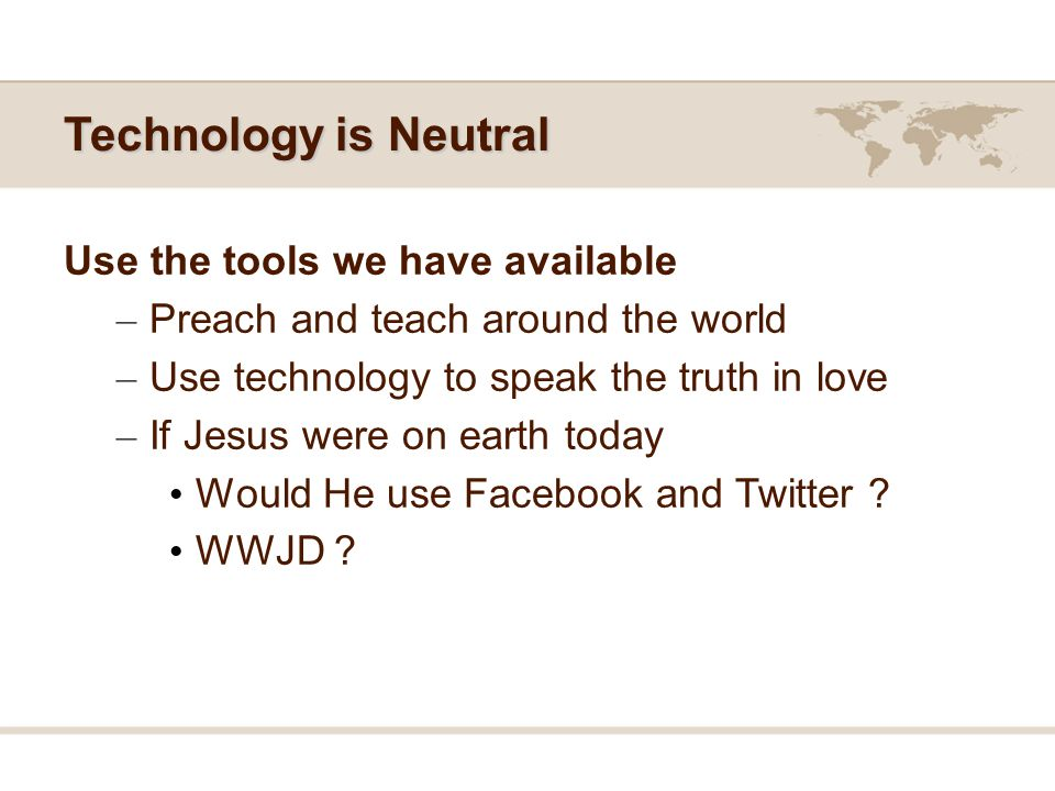 Technology is Neutral Use the tools we have available – Preach and teach around the world – Use technology to speak the truth in love – If Jesus were