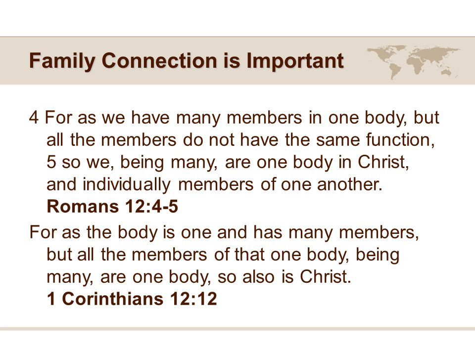 Family Connection is Important 4 For as we have many members in one body, but all the members do not have the same function, 5 so we, being many, are one body in Christ, and individually members of one another.