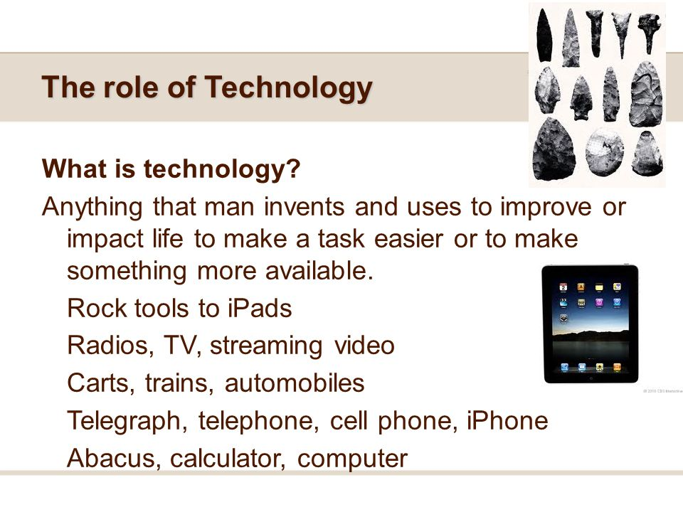 The role of Technology What is technology? Anything that man invents and uses to improve or impact life to make a task easier or to make something mor