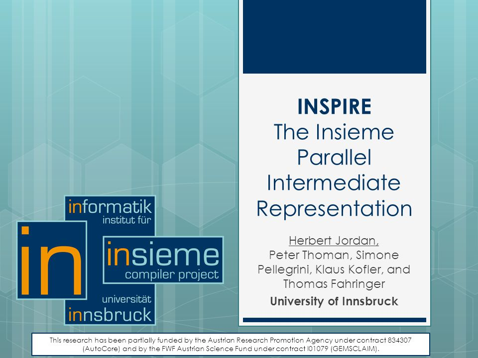 INSPIRE The Insieme Parallel Intermediate Representation Herbert Jordan, Peter Thoman, Simone Pellegrini, Klaus Kofler, and Thomas Fahringer Universit