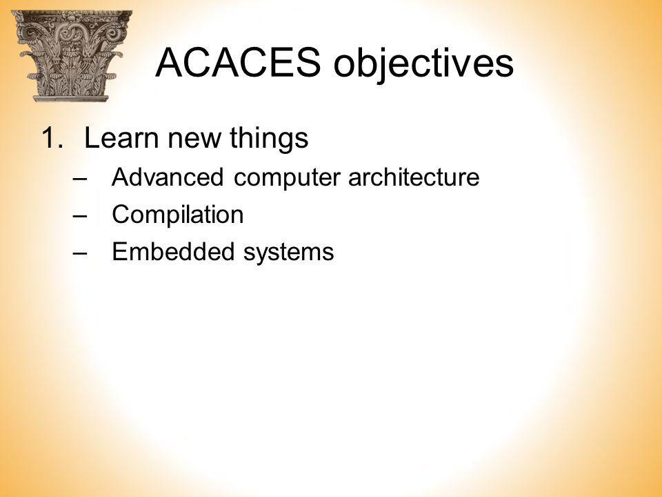 ACACES objectives 1.Learn new things –Advanced computer architecture –Compilation –Embedded systems