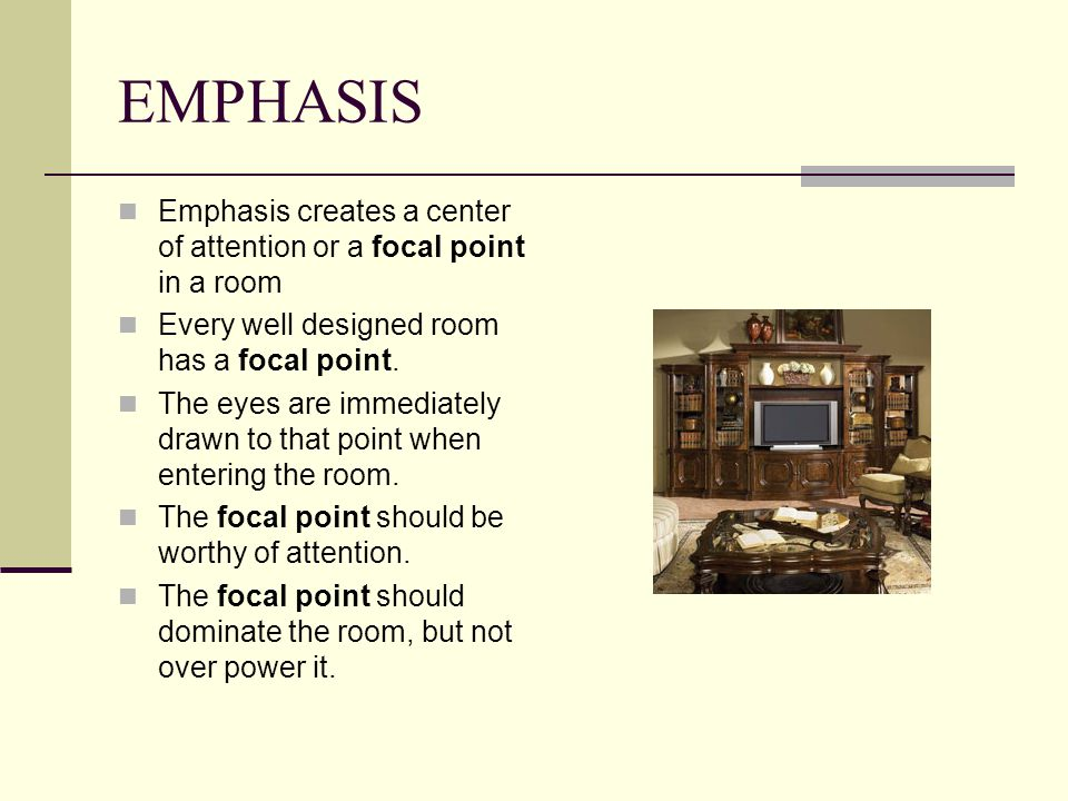 EMPHASIS Emphasis creates a center of attention or a focal point in a room Every well designed room has a focal point. The eyes are immediately drawn