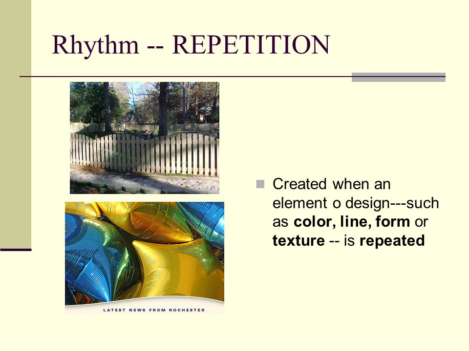 Rhythm -- REPETITION Created when an element o design---such as color, line, form or texture -- is repeated