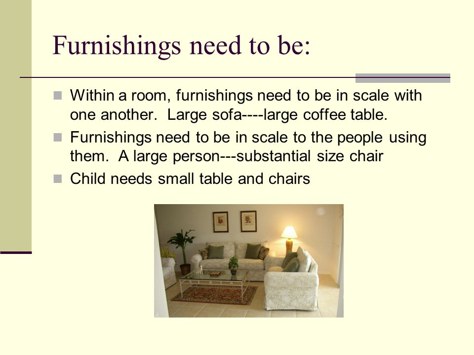 Furnishings need to be: Within a room, furnishings need to be in scale with one another.