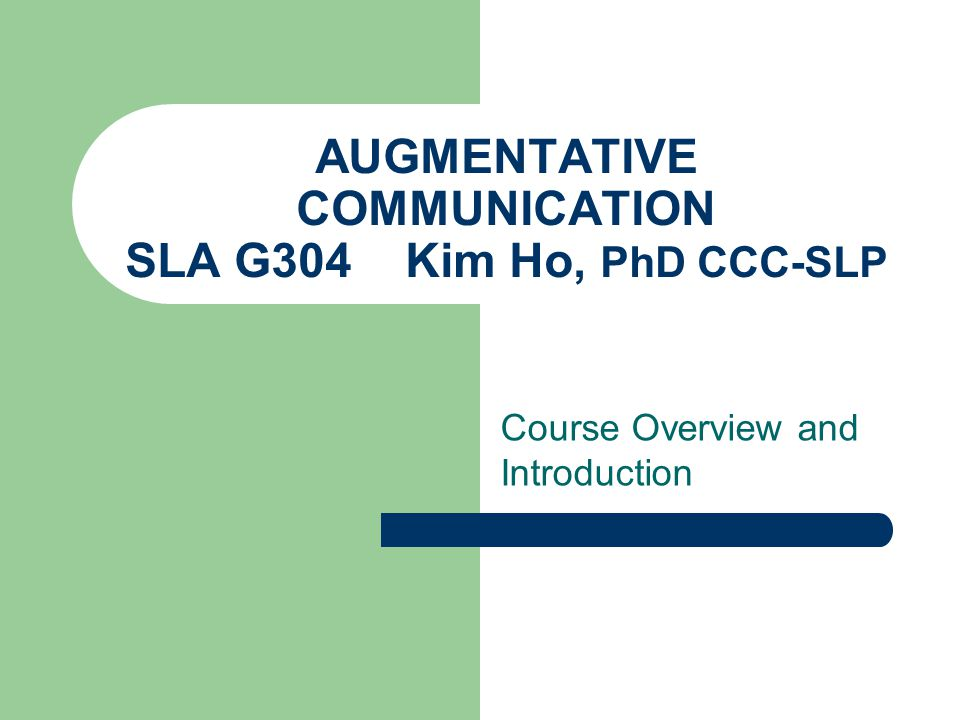 AUGMENTATIVE COMMUNICATION SLA G304 Kim Ho, PhD CCC-SLP Course Overview and Introduction