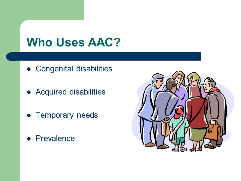 Who Uses AAC? Congenital disabilities Acquired disabilities Temporary needs Prevalence