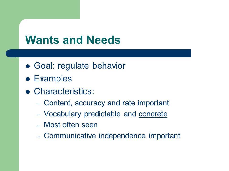 Wants and Needs Goal: regulate behavior Examples Characteristics: – Content, accuracy and rate important – Vocabulary predictable and concrete – Most often seen – Communicative independence important