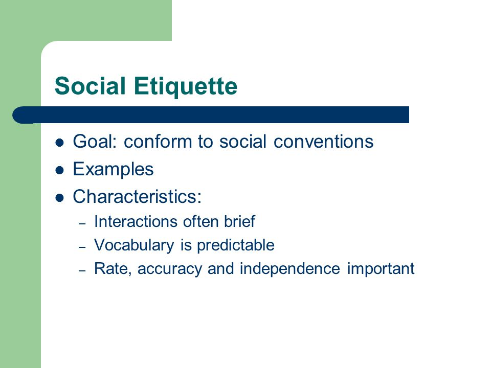 Social Etiquette Goal: conform to social conventions Examples Characteristics: – Interactions often brief – Vocabulary is predictable – Rate, accuracy and independence important