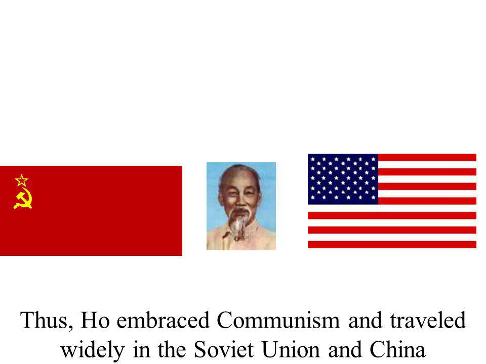 Thus, Ho embraced Communism and traveled widely in the Soviet Union and China