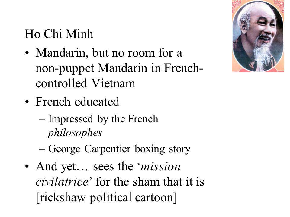 Ho Chi Minh Mandarin, but no room for a non-puppet Mandarin in French- controlled Vietnam French educated –Impressed by the French philosophes –George Carpentier boxing story And yet… sees the 'mission civilatrice' for the sham that it is [rickshaw political cartoon]