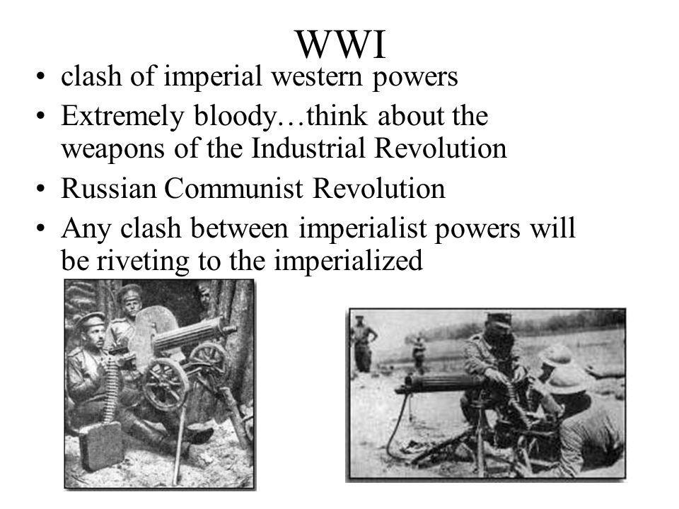 WWI clash of imperial western powers Extremely bloody…think about the weapons of the Industrial Revolution Russian Communist Revolution Any clash between imperialist powers will be riveting to the imperialized