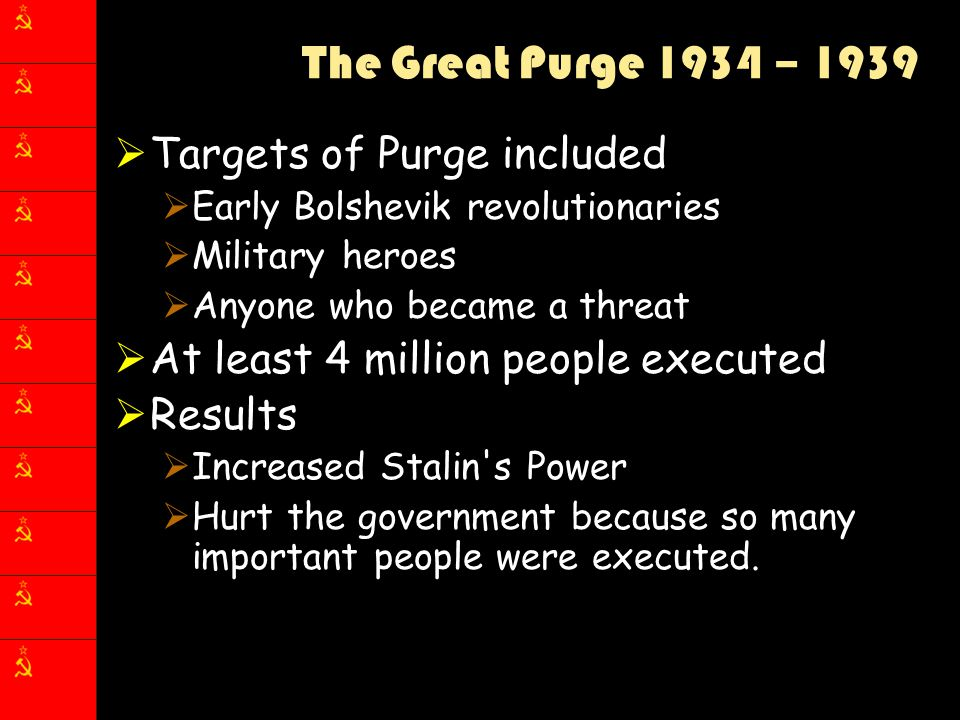 The Great Purge 1934 – 1939  Targets of Purge included  Early Bolshevik revolutionaries  Military heroes  Anyone who became a threat  At least 4
