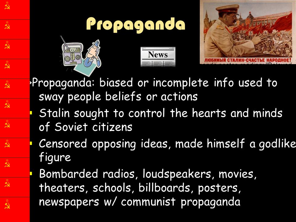Propaganda >Propaganda: biased or incomplete info used to sway people beliefs or actions  Stalin sought to control the hearts and minds of Soviet cit