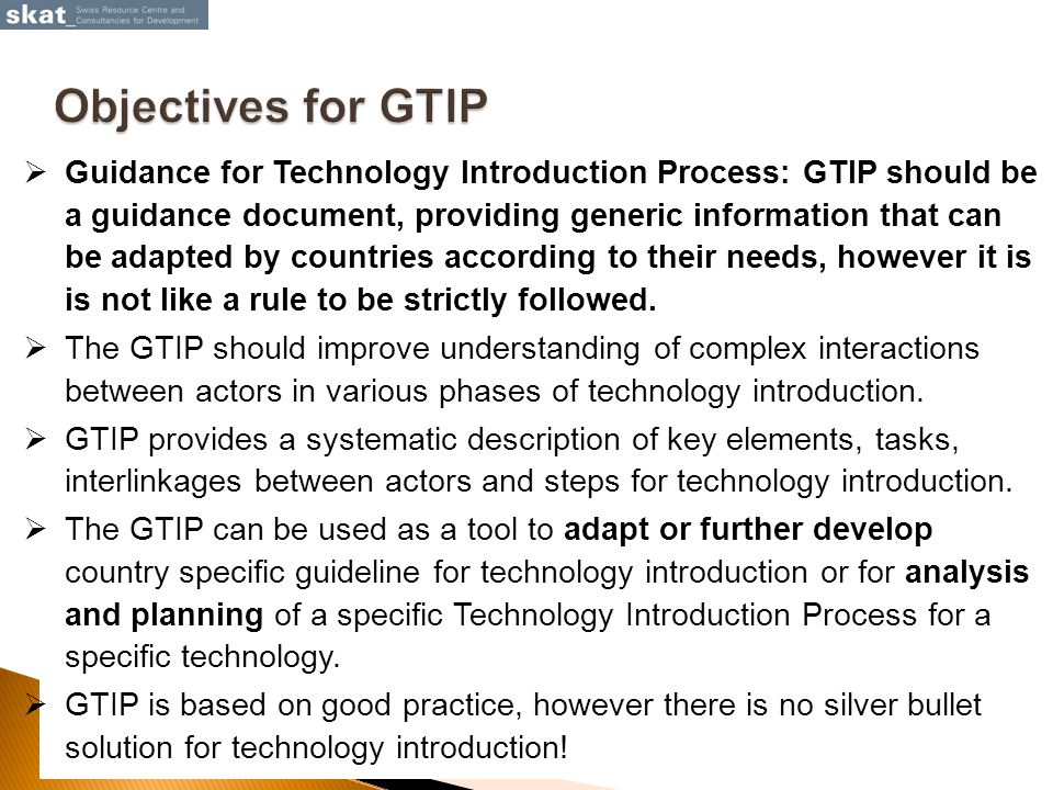  Guidance for Technology Introduction Process: GTIP should be a guidance document, providing generic information that can be adapted by countries according to their needs, however it is is not like a rule to be strictly followed.