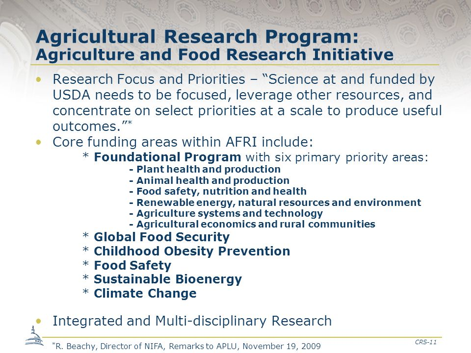 CRS-11 Agricultural Research Program: Agriculture and Food Research Initiative Research Focus and Priorities – Science at and funded by USDA needs to be focused, leverage other resources, and concentrate on select priorities at a scale to produce useful outcomes. * Core funding areas within AFRI include: * Foundational Program with six primary priority areas: - Plant health and production - Animal health and production - Food safety, nutrition and health - Renewable energy, natural resources and environment - Agriculture systems and technology - Agricultural economics and rural communities * Global Food Security * Childhood Obesity Prevention * Food Safety * Sustainable Bioenergy * Climate Change Integrated and Multi-disciplinary Research * R.