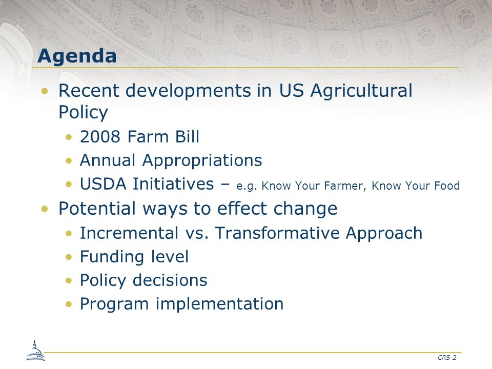 CRS-2 Agenda Recent developments in US Agricultural Policy 2008 Farm Bill Annual Appropriations USDA Initiatives – e.g.