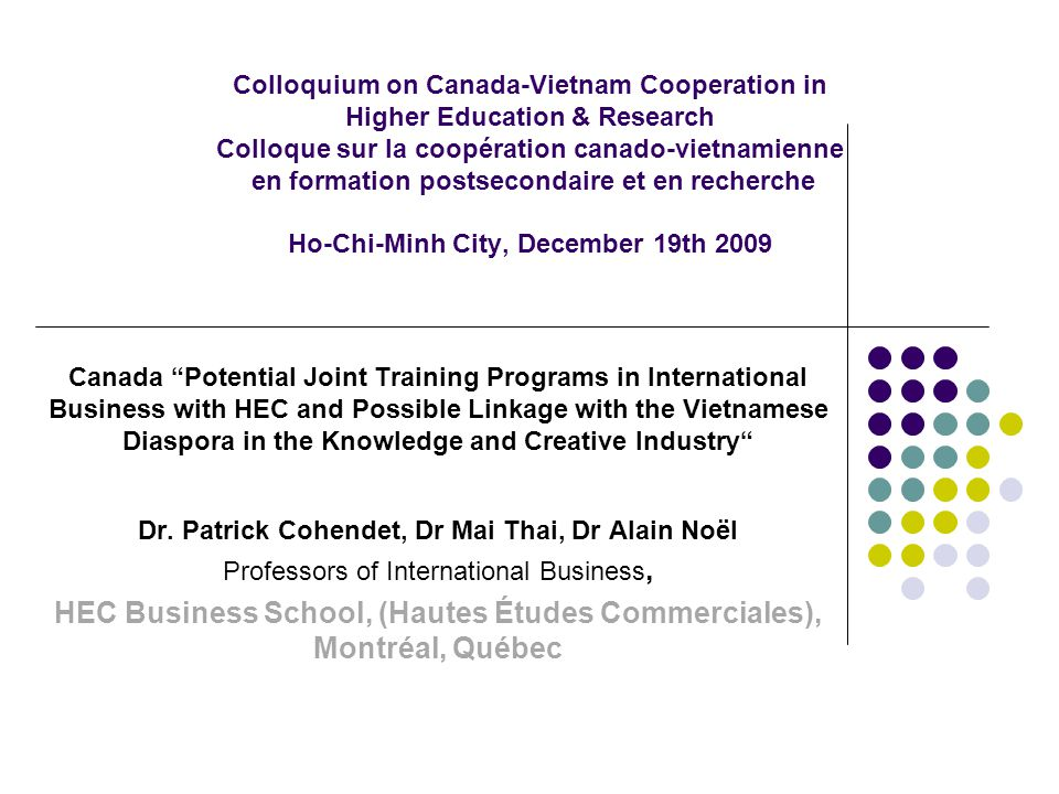 Colloquium on Canada-Vietnam Cooperation in Higher Education & Research Colloque sur la coopération canado-vietnamienne en formation postsecondaire et en recherche Ho-Chi-Minh City, December 19th 2009 Canada Potential Joint Training Programs in International Business with HEC and Possible Linkage with the Vietnamese Diaspora in the Knowledge and Creative Industry Dr.