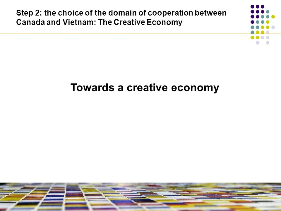 Towards a creative economy Step 2: the choice of the domain of cooperation between Canada and Vietnam: The Creative Economy