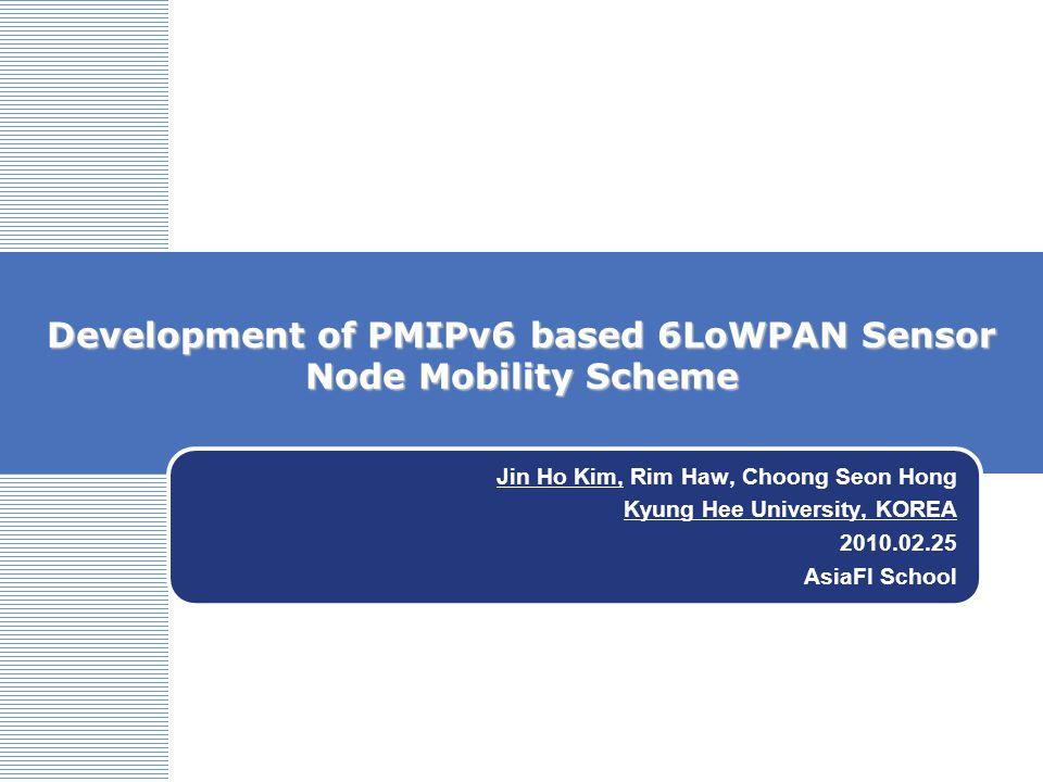 Development of PMIPv6 based 6LoWPAN Sensor Node Mobility Scheme Jin Ho Kim, Rim Haw, Choong Seon Hong Kyung Hee University, KOREA 2010.02.25 AsiaFI School