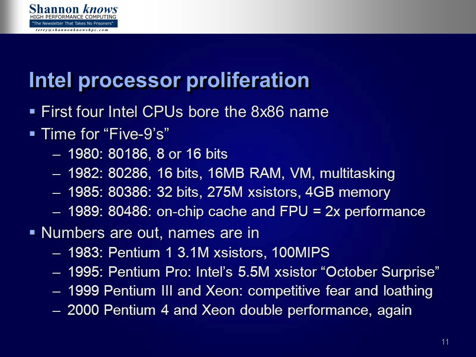 11 Intel processor proliferation  First four Intel CPUs bore the 8x86 name  Time for Five-9's –1980: 80186, 8 or 16 bits –1982: 80286, 16 bits, 16MB RAM, VM, multitasking –1985: 80386: 32 bits, 275M xsistors, 4GB memory –1989: 80486: on-chip cache and FPU = 2x performance  Numbers are out, names are in –1983: Pentium 1 3.1M xsistors, 100MIPS –1995: Pentium Pro: Intel's 5.5M xsistor October Surprise –1999 Pentium III and Xeon: competitive fear and loathing –2000 Pentium 4 and Xeon double performance, again