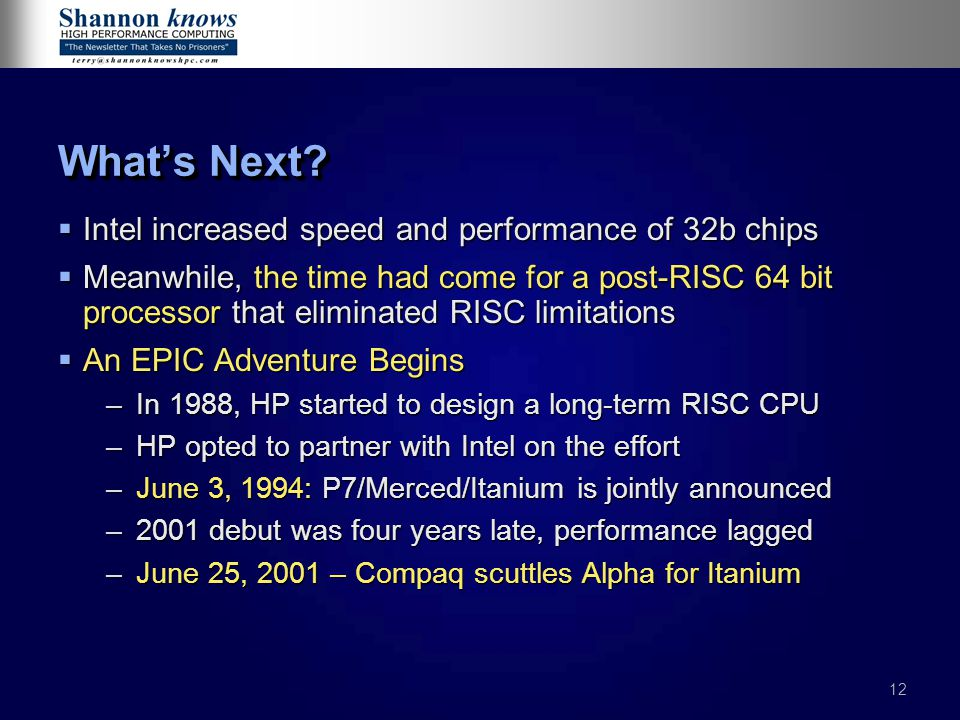 12 What's Next?  Intel increased speed and performance of 32b chips  Meanwhile, the time had come for a post-RISC 64 bit processor that eliminated R