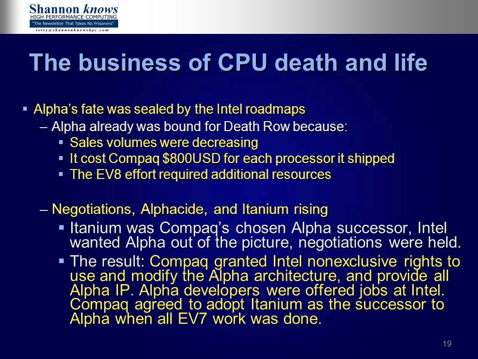 19 The business of CPU death and life  Alpha's fate was sealed by the Intel roadmaps –Alpha already was bound for Death Row because:  Sales volumes were decreasing  It cost Compaq $800USD for each processor it shipped  The EV8 effort required additional resources –Negotiations, Alphacide, and Itanium rising  Itanium was Compaq's chosen Alpha successor, Intel wanted Alpha out of the picture, negotiations were held.
