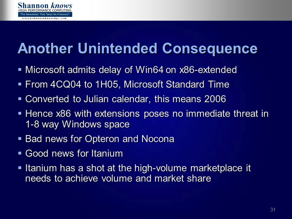 31 Another Unintended Consequence  Microsoft admits delay of Win64 on x86-extended  From 4CQ04 to 1H05, Microsoft Standard Time  Converted to Julian calendar, this means 2006  Hence x86 with extensions poses no immediate threat in 1-8 way Windows space  Bad news for Opteron and Nocona  Good news for Itanium  Itanium has a shot at the high-volume marketplace it needs to achieve volume and market share