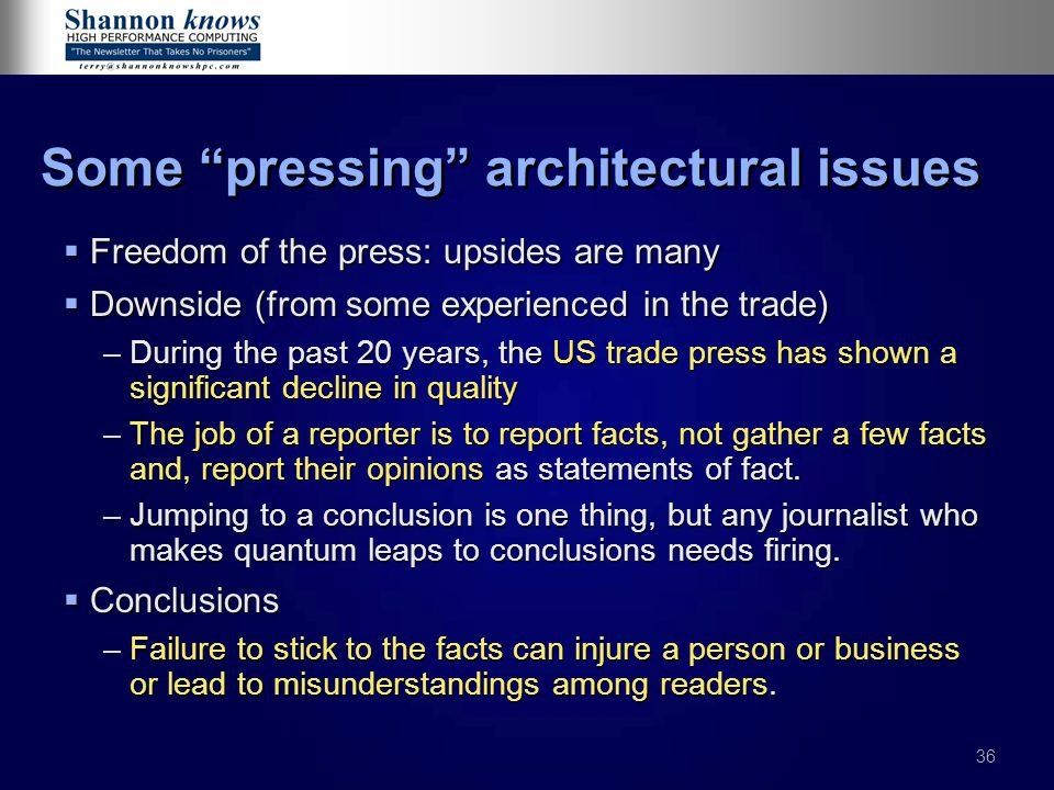 36 Some pressing architectural issues  Freedom of the press: upsides are many  Downside (from some experienced in the trade) –During the past 20 years, the US trade press has shown a significant decline in quality –The job of a reporter is to report facts, not gather a few facts and, report their opinions as statements of fact.