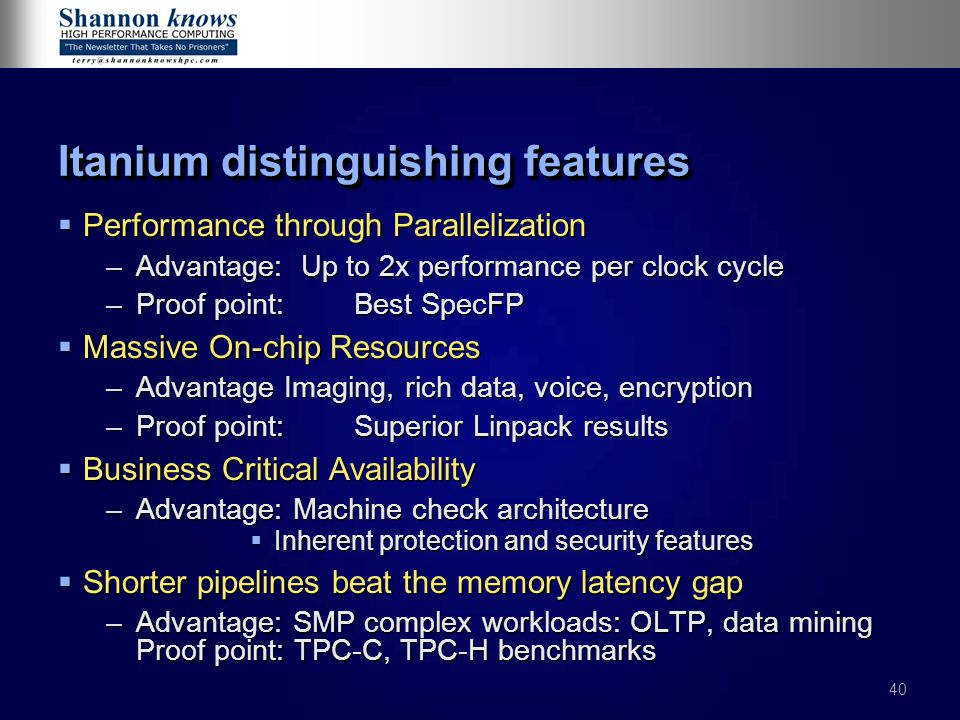 40 Itanium distinguishing features  Performance through Parallelization –Advantage: Up to 2x performance per clock cycle –Proof point: Best SpecFP  Massive On-chip Resources –Advantage Imaging, rich data, voice, encryption –Proof point: Superior Linpack results  Business Critical Availability –Advantage: Machine check architecture  Inherent protection and security features  Shorter pipelines beat the memory latency gap –Advantage: SMP complex workloads: OLTP, data mining Proof point: TPC-C, TPC-H benchmarks