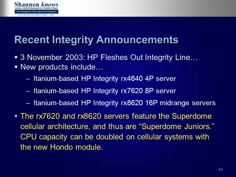 44 Recent Integrity Announcements   3 November 2003: HP Fleshes Out Integrity Line…   New products include… – –Itanium-based HP Integrity rx4640 4P server – –Itanium-based HP Integrity rx7620 8P server – –Itanium-based HP Integrity rx8620 16P midrange servers  The rx7620 and rx8620 servers feature the Superdome cellular architecture, and thus are Superdome Juniors. CPU capacity can be doubled on cellular systems with the new Hondo module.
