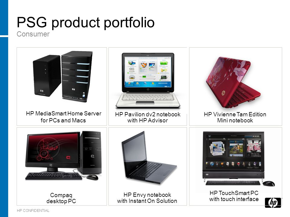 HP CONFIDENTIAL PSG product portfolio Consumer HP TouchSmart PC with touch interface Compaq desktop PC HP MediaSmart Home Server for PCs and Macs HP Vivienne Tam Edition Mini notebook HP Pavilion dv2 notebook with HP Advisor HP Envy notebook with Instant On Solution