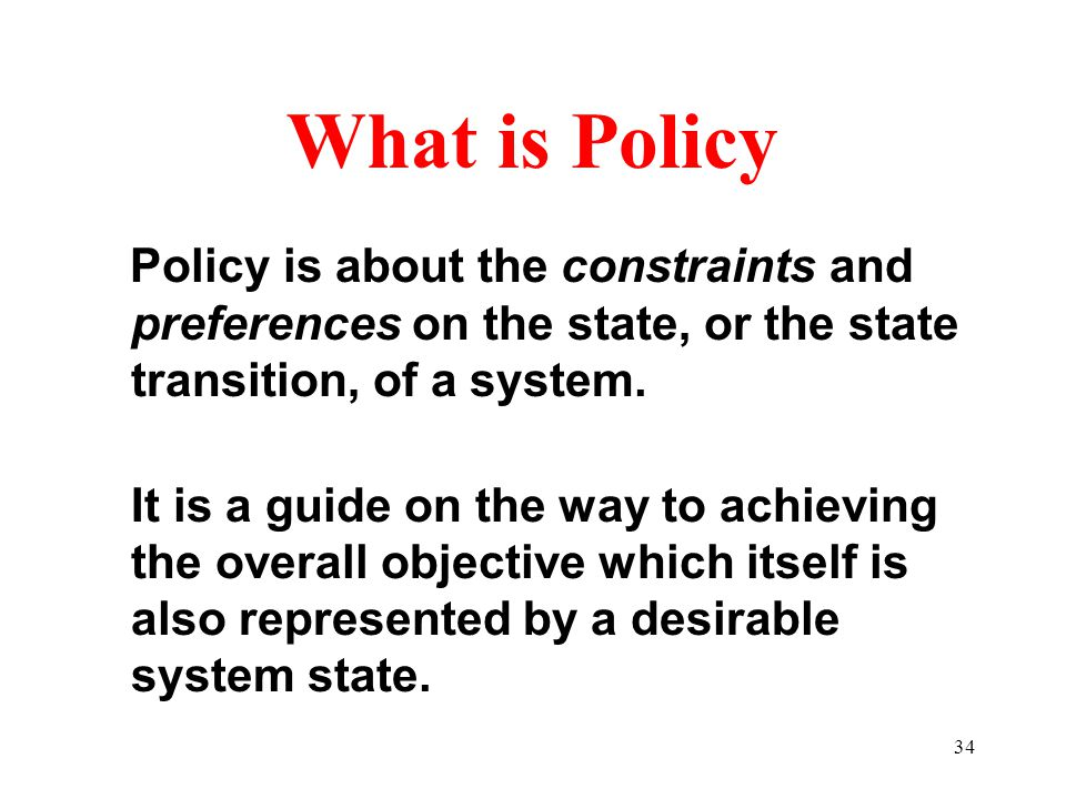 34 What is Policy Policy is about the constraints and preferences on the state, or the state transition, of a system.