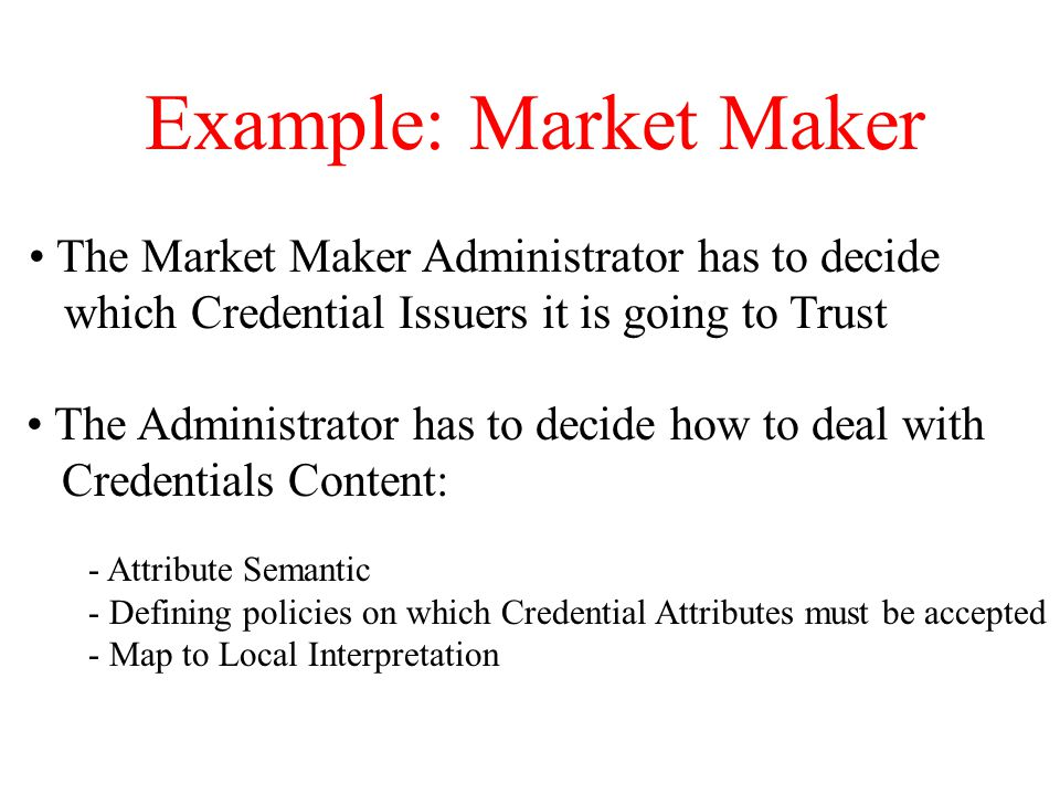 Example: Market Maker The Market Maker Administrator has to decide which Credential Issuers it is going to Trust The Administrator has to decide how to deal with Credentials Content: - Attribute Semantic - Defining policies on which Credential Attributes must be accepted - Map to Local Interpretation