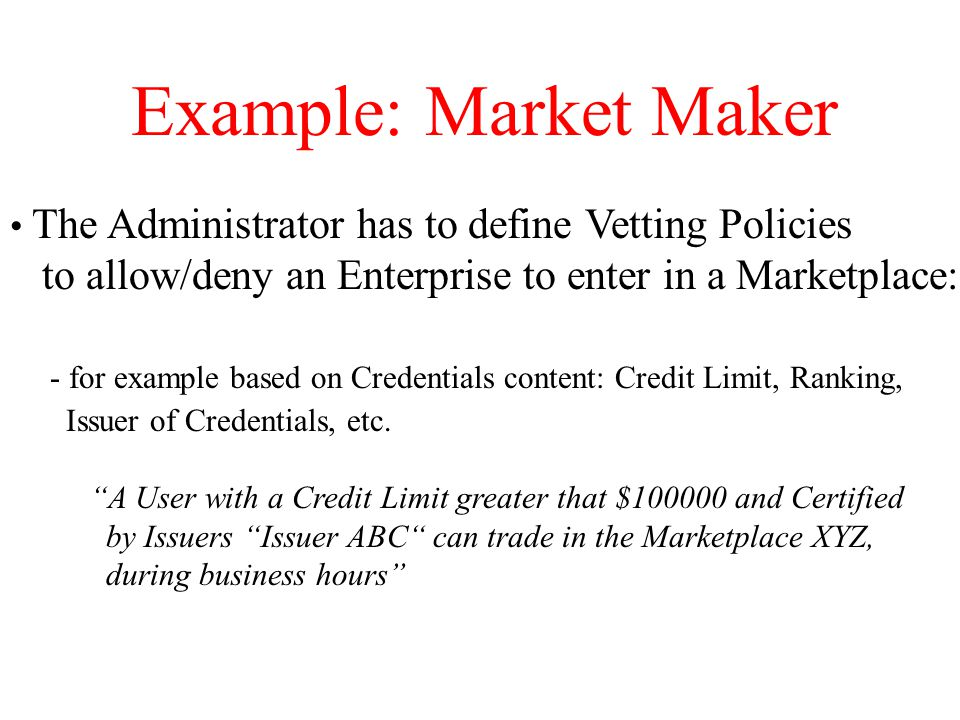 Example: Market Maker The Administrator has to define Vetting Policies to allow/deny an Enterprise to enter in a Marketplace: - for example based on Credentials content: Credit Limit, Ranking, Issuer of Credentials, etc.