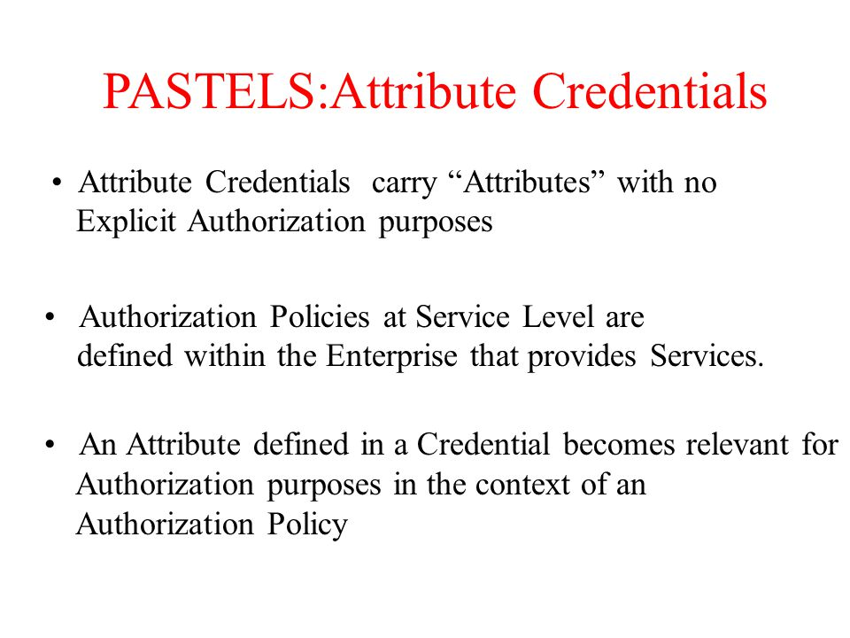 PASTELS:Attribute Credentials Attribute Credentials carry Attributes with no Explicit Authorization purposes Authorization Policies at Service Level are defined within the Enterprise that provides Services.