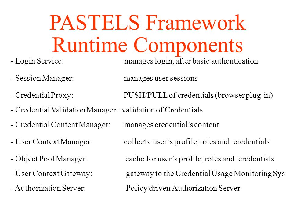 PASTELS Framework Runtime Components - Login Service: manages login, after basic authentication - Session Manager: manages user sessions - Credential Validation Manager: validation of Credentials - Credential Content Manager: manages credential's content - User Context Manager: collects user's profile, roles and credentials - Authorization Server: Policy driven Authorization Server - Credential Proxy: PUSH/PULL of credentials (browser plug-in) - User Context Gateway: gateway to the Credential Usage Monitoring Sys - Object Pool Manager: cache for user's profile, roles and credentials