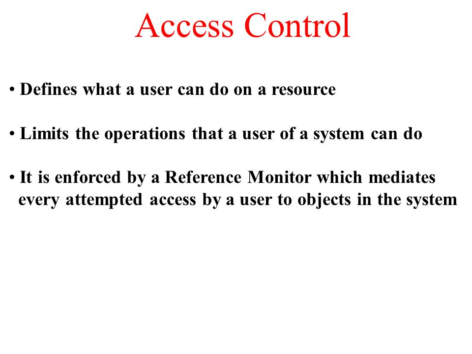 Access Control Defines what a user can do on a resource Limits the operations that a user of a system can do It is enforced by a Reference Monitor which mediates every attempted access by a user to objects in the system