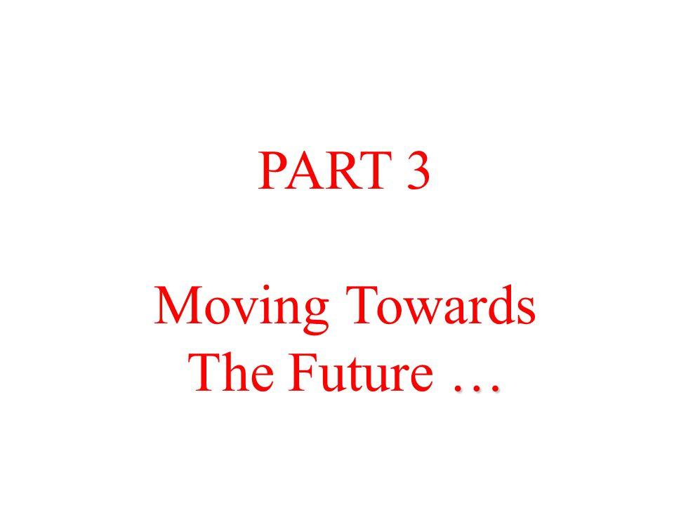 PART 3 Moving Towards … The Future …